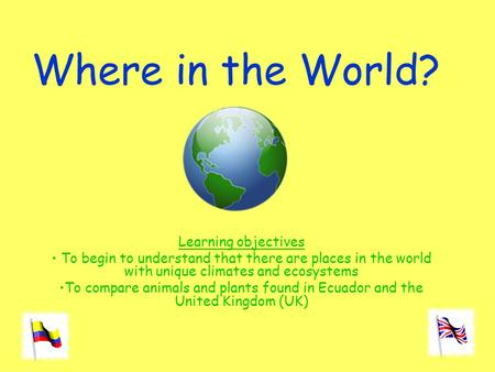 Where in the World? Learning objectives To begin to understand that there are places in the world with unique climates and ecosystems To compare animals.