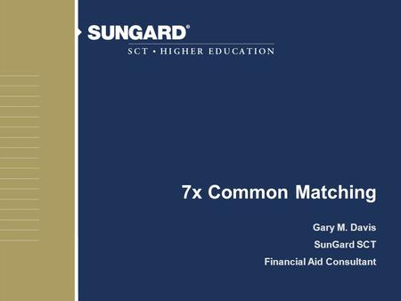 7x Common Matching Gary M. Davis SunGard SCT Financial Aid Consultant.