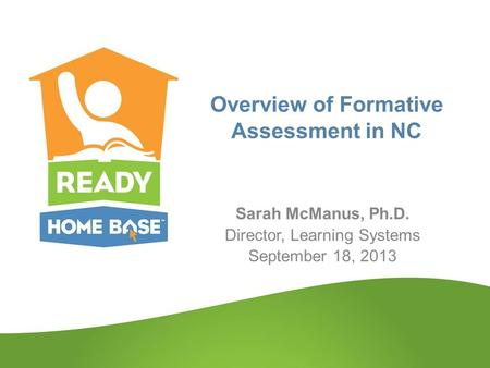 Overview of Formative Assessment in NC Sarah McManus, Ph.D. Director, Learning Systems September 18, 2013.
