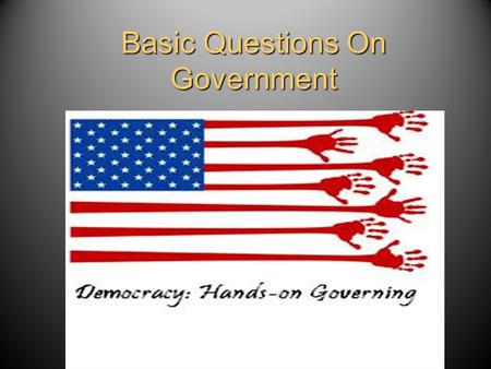 Basic Questions On Government. What is a Government? Definition: – The institutions and processes through which public policies are made for society.