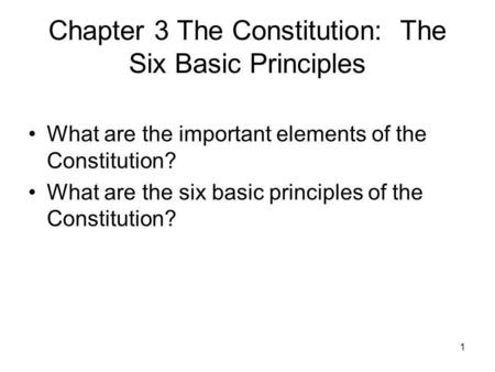 1 Chapter 3 The Constitution: The Six Basic Principles What are the important elements of the Constitution? What are the six basic principles of the Constitution?