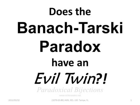 Does the Banach-Tarski Paradox have an Evil Twin ?! Paradoxical Bijections www.mhknowles.net 2012/03/101(1079-03-89) AMS, SES, USF, Tampa, FL.