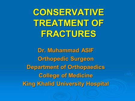 CONSERVATIVE TREATMENT OF FRACTURES Dr. Muhammad ASIF Orthopedic Surgeon Department of Orthopaedics College of Medicine King Khalid University Hospital.