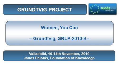 GRUNDTVIG PROJECT Women, You Can – Grundtvig, GRLP-2010-9 – Valladolid, 10-14th November, 2010 János Palotás, Foundation of Knowledge.