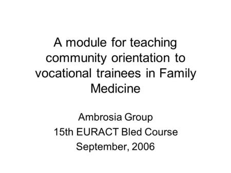 A module for teaching community orientation to vocational trainees in Family Medicine Ambrosia Group 15th EURACT Bled Course September, 2006.