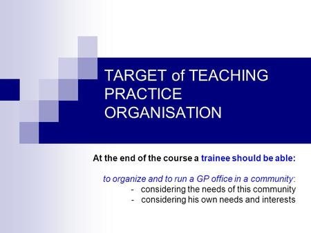 TARGET of TEACHING PRACTICE ORGANISATION At the end of the course a trainee should be able: to organize and to run a GP office in a community: - considering.