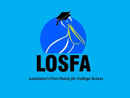 Louisiana's First Choice for College Access. LOSFA Administered Programs TOPS START Saving Program TOPS Tech Early Start Program Chafee Educational Training.
