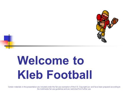 Welcome to Kleb Football Certain materials in this presentation are included under the fair use exemption of the U.S. Copyright Law and have been prepared.
