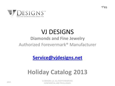 VJ DESIGNS Diamonds and Fine Jewelry Authorized Forevermark® Manufacturer Holiday Catalog 2013 VJ DESIGNS LLC. ALL RIGHTS RESERVED.