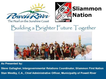As Presented by: Steve Gallagher, Intergovernmental Relations Coordinator, Sliammon First Nation Stan Westby, C.A., Chief Administrative Officer, Municipality.