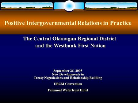 Positive Intergovernmental Relations in Practice September 26, 2005 New Developments in Treaty Negotiations and Relationship Building UBCM Convention Fairmont.