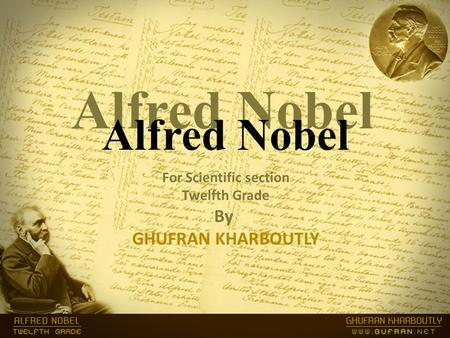 Alfred Nobel For Scientific section Twelfth Grade By GHUFRAN KHARBOUTLY Alfred Nobel.
