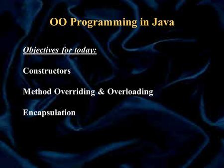 OO Programming in Java Objectives for today: Constructors Method Overriding & Overloading Encapsulation.