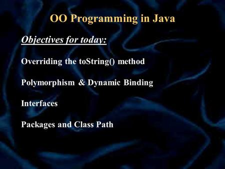 OO Programming in Java Objectives for today: Overriding the toString() method Polymorphism & Dynamic Binding Interfaces Packages and Class Path.