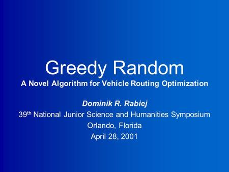 Greedy Random A Novel Algorithm for Vehicle Routing Optimization Dominik R. Rabiej 39 th National Junior Science and Humanities Symposium Orlando, Florida.