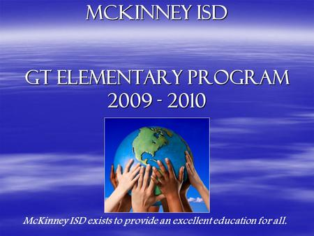 McKinney isd GT Elementary Program 2009 - 2010 McKinney ISD exists to provide an excellent education for all.