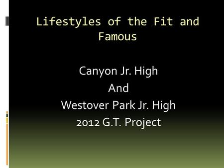 Lifestyles of the Fit and Famous Canyon Jr. High And Westover Park Jr. High 2012 G.T. Project.
