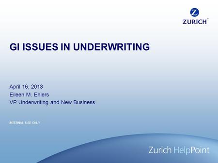 INTERNAL USE ONLY GI ISSUES IN UNDERWRITING April 16, 2013 Eileen M. Ehlers VP Underwriting and New Business.