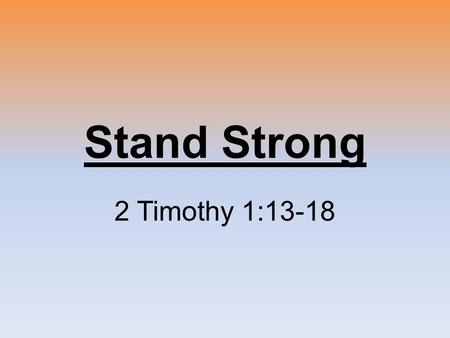 Stand Strong 2 Timothy 1:13-18. 2 Timothy 1:1-3 Disciples are Called Disciples are Disciplined Disciples make Disciples.