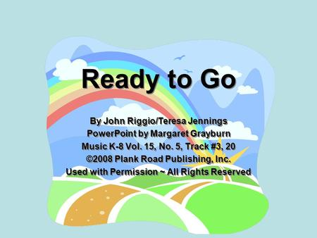 Ready to Go By John Riggio/Teresa Jennings PowerPoint by Margaret Grayburn Music K-8 Vol. 15, No. 5, Track #3, 20 ©2008 Plank Road Publishing, Inc. Used.