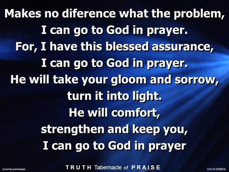 Makes no diference what the problem, I can go to God in prayer. For, I have this blessed assurance, I can go to God in prayer. He will take your gloom.