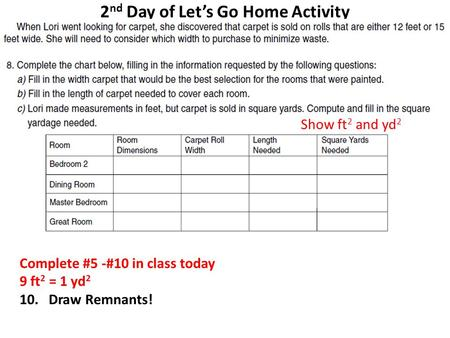 2 nd Day of Let's Go Home Activity Complete #5 -#10 in class today 9 ft 2 = 1 yd 2 10. Draw Remnants! Show ft 2 and yd 2.
