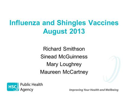 Influenza and Shingles Vaccines August 2013 Richard Smithson Sinead McGuinness Mary Loughrey Maureen McCartney.
