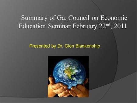 Summary of Ga. Council on Economic Education Seminar February 22 nd, 2011 Presented by Dr. Glen Blankenship.