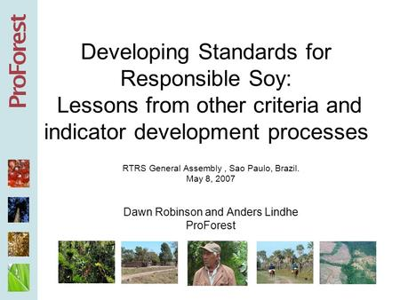 Developing Standards for Responsible Soy: Lessons from other criteria and indicator development processes RTRS General Assembly, Sao Paulo, Brazil. May.