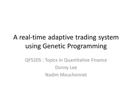 A real-time adaptive trading system using Genetic Programming QF5205 : Topics in Quantitative Finance Donny Lee Nadim Mouchonnet.