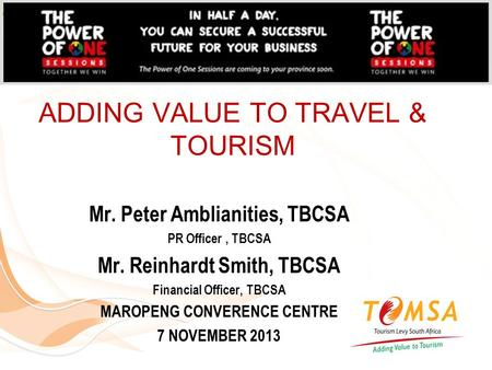 ADDING VALUE TO TRAVEL & TOURISM Mr. Peter Amblianities, TBCSA PR Officer, TBCSA Mr. Reinhardt Smith, TBCSA Financial Officer, TBCSA MAROPENG CONVERENCE.