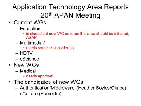 Application Technology Area Reports 20 th APAN Meeting Current WGs –Education is closed but new WG covered this area should be initiated, ASAP. –Multimedia?