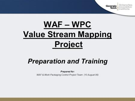 WAF – WPC Value Stream Mapping Project Preparation and Training Prepared for: WAF & Work Packaging Control Project Team (10 August 06)