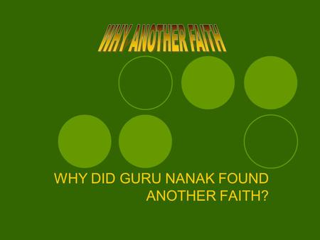 WHY DID GURU NANAK FOUND ANOTHER FAITH? . Let us first understand the Sikh faith. Then we can ask, 'why did Guru Nanak found the new faith?' By preaching.