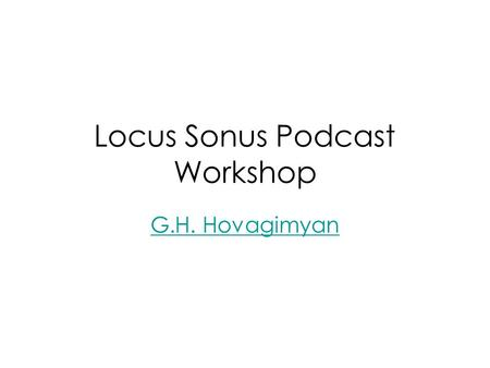 Locus Sonus Podcast Workshop G.H. Hovagimyan. What is podcasting?