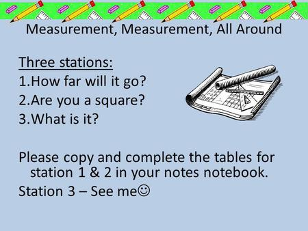 Measurement, Measurement, All Around Three stations: 1.How far will it go? 2.Are you a square? 3.What is it? Please copy and complete the tables for station.