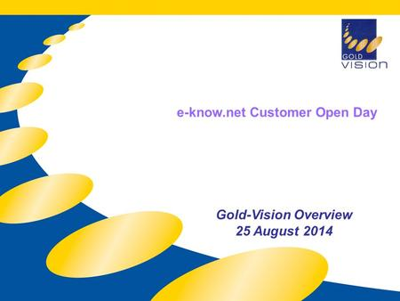 Gold-Vision Overview 25 August 2014 e-know.net Customer Open Day.