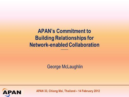 APAN 33, Chiang Mai, Thailand – 14 February 2012 APAN's Commitment to Building Relationships for Network-enabled Collaboration -------------- George McLaughlin.