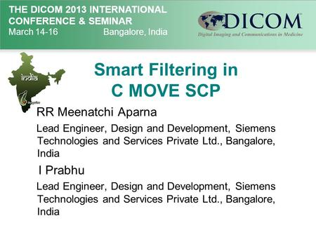 THE DICOM 2013 INTERNATIONAL CONFERENCE & SEMINAR March 14-16Bangalore, India Smart Filtering in C MOVE SCP RR Meenatchi Aparna Lead Engineer, Design and.