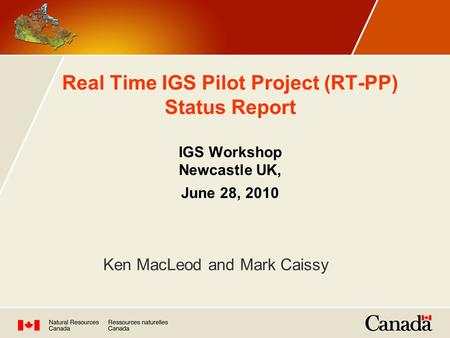 Real Time IGS Pilot Project (RT-PP) Status Report IGS Workshop Newcastle UK, June 28, 2010 Ken MacLeod and Mark Caissy.