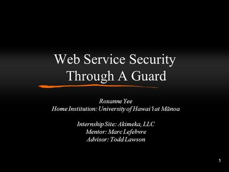 1 Web Service Security Through A Guard Roxanne Yee Home Institution: University of Hawai ʻ i at Mānoa Internship Site: Akimeka, LLC Mentor: Marc Lefebvre.
