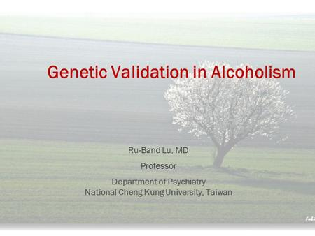 Genetic Validation in Alcoholism Ru-Band Lu, MD Professor Department of Psychiatry National Cheng Kung University, Taiwan.