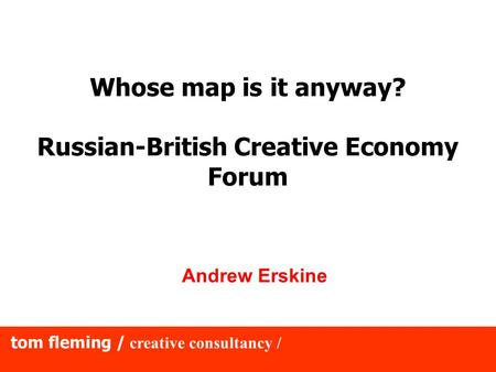 Tom fleming / creative consultancy / Whose map is it anyway? Russian-British Creative Economy Forum Andrew Erskine.