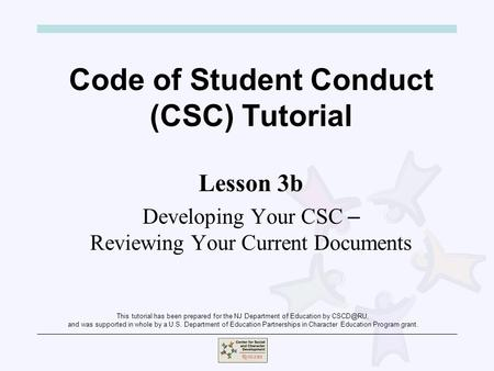 Code of Student Conduct (CSC) Tutorial Lesson 3b Developing Your CSC – Reviewing Your Current Documents This tutorial has been prepared for the NJ Department.