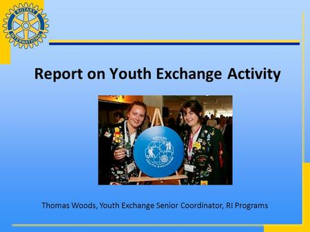Report on Youth Exchange Activity Thomas Woods, Youth Exchange Senior Coordinator, RI Programs.