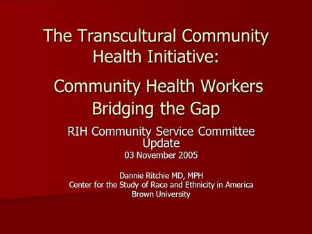 The Transcultural Community Health Initiative: Community Health Workers Bridging the Gap RIH Community Service Committee Update 03 November 2005 Dannie.