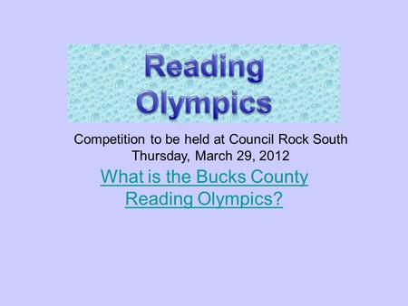 April 11, 2011 What is the Bucks County Reading Olympics? Competition to be held at Council Rock South Thursday, March 29, 2012.