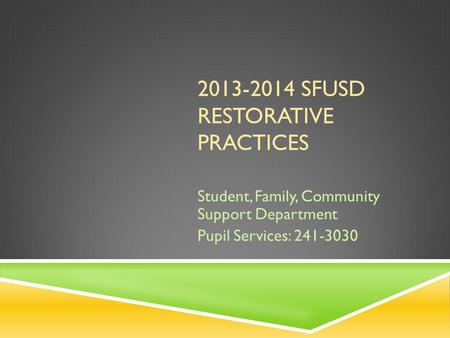 2013-2014 SFUSD RESTORATIVE PRACTICES Student, Family, Community Support Department Pupil Services: 241-3030.