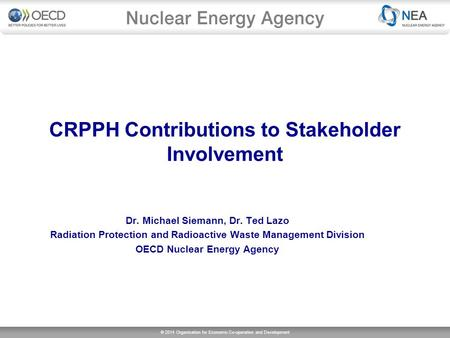 © 2014 Organisation for Economic Co-operation and Development CRPPH Contributions to Stakeholder Involvement Dr. Michael Siemann, Dr. Ted Lazo Radiation.