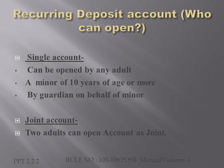  Single account- Can be opened by any adult A minor of 10 years of age or more By guardian on behalf of minor  Joint account-  Two adults can open Account.